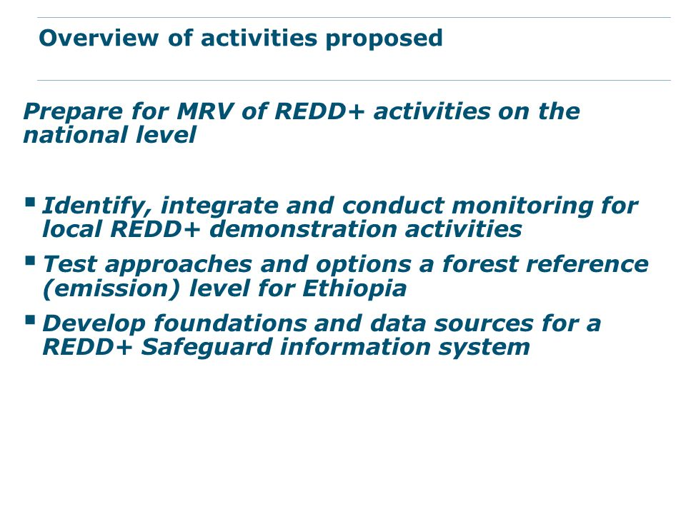 Prepare for MRV of REDD+ activities on the national level  Identify, integrate and conduct monitoring for local REDD+ demonstration activities  Test approaches and options a forest reference (emission) level for Ethiopia  Develop foundations and data sources for a REDD+ Safeguard information system Overview of activities proposed