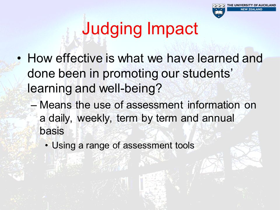 Judging Impact How effective is what we have learned and done been in promoting our students' learning and well-being.