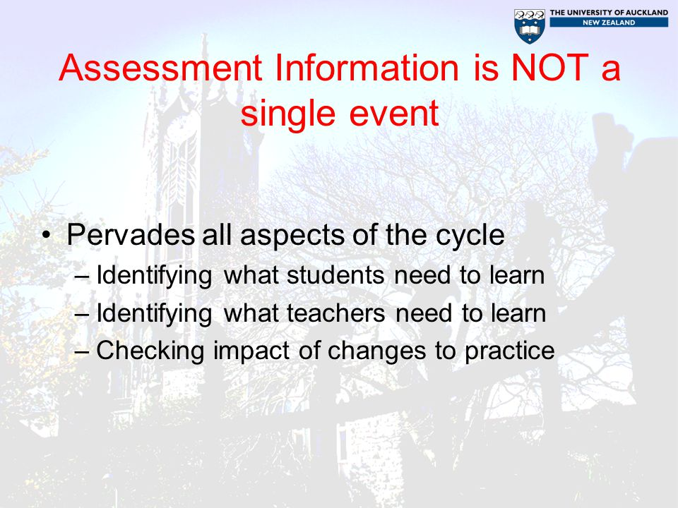 Assessment Information is NOT a single event Pervades all aspects of the cycle –Identifying what students need to learn –Identifying what teachers need to learn –Checking impact of changes to practice