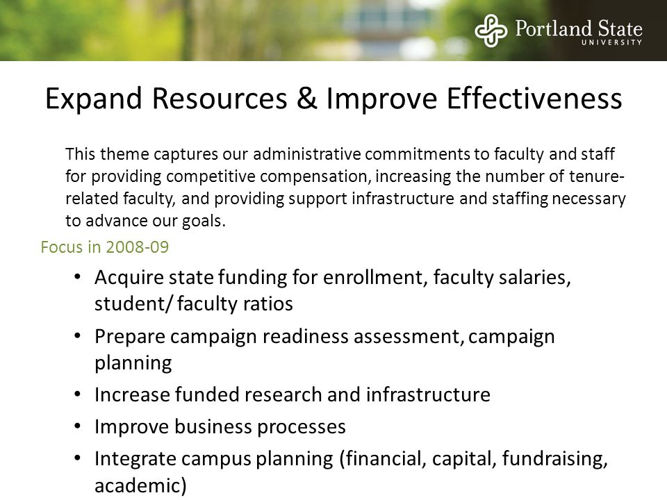 Expand Resources & Improve Effectiveness This theme captures our administrative commitments to faculty and staff for providing competitive compensation, increasing the number of tenure- related faculty, and providing support infrastructure and staffing necessary to advance our goals.
