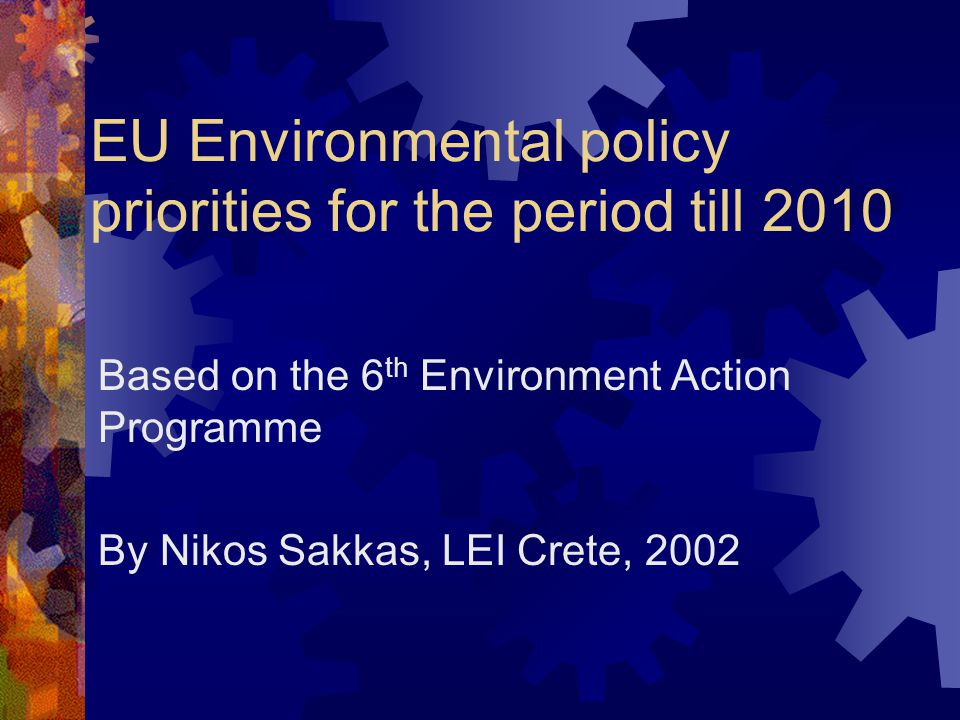 EU Environmental policy priorities for the period till 2010 Based on the 6 th Environment Action Programme By Nikos Sakkas, LEI Crete, 2002