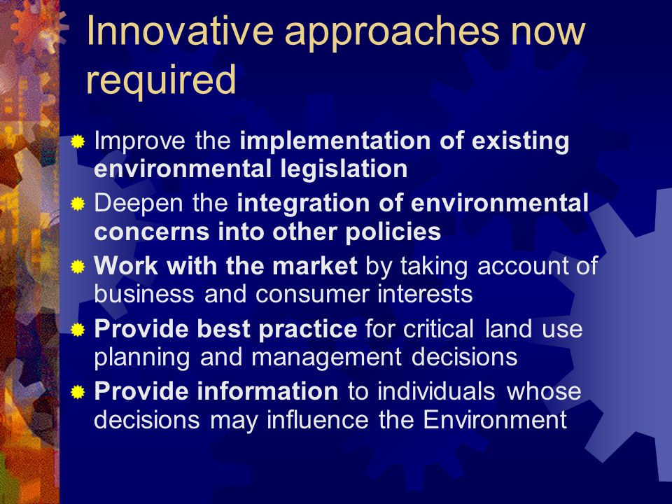 Innovative approaches now required  Improve the implementation of existing environmental legislation  Deepen the integration of environmental concerns into other policies  Work with the market by taking account of business and consumer interests  Provide best practice for critical land use planning and management decisions  Provide information to individuals whose decisions may influence the Environment