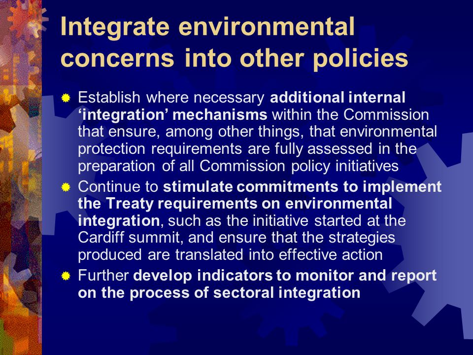 Integrate environmental concerns into other policies  Establish where necessary additional internal 'integration' mechanisms within the Commission that ensure, among other things, that environmental protection requirements are fully assessed in the preparation of all Commission policy initiatives  Continue to stimulate commitments to implement the Treaty requirements on environmental integration, such as the initiative started at the Cardiff summit, and ensure that the strategies produced are translated into effective action  Further develop indicators to monitor and report on the process of sectoral integration