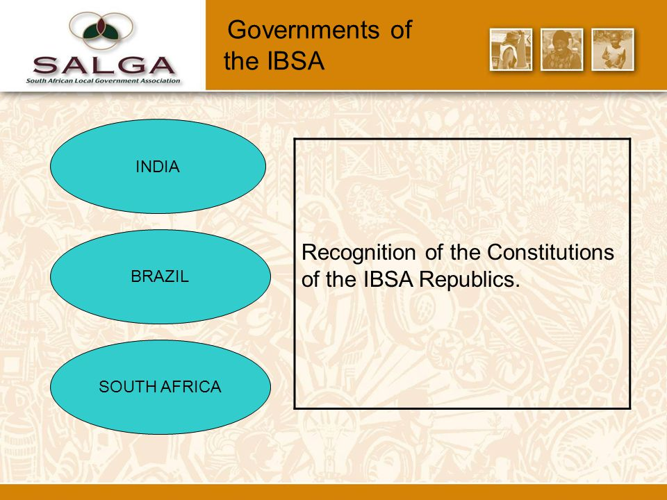 Governments of the IBSA INDIA BRAZIL SOUTH AFRICA Recognition of the Constitutions of the IBSA Republics.