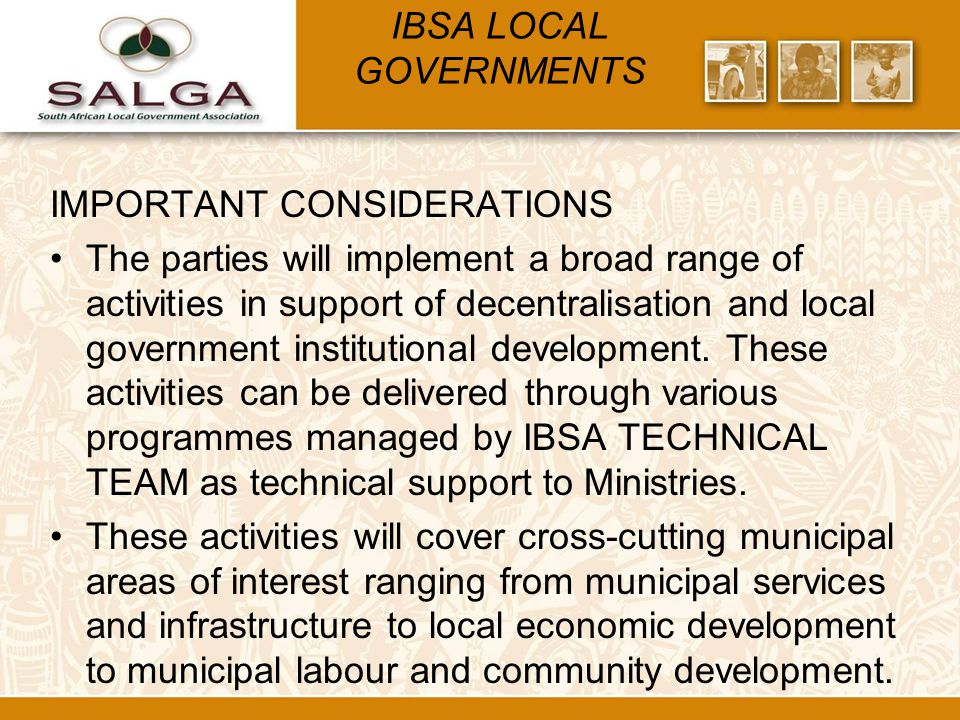 IBSA LOCAL GOVERNMENTS IMPORTANT CONSIDERATIONS The parties will implement a broad range of activities in support of decentralisation and local government institutional development.
