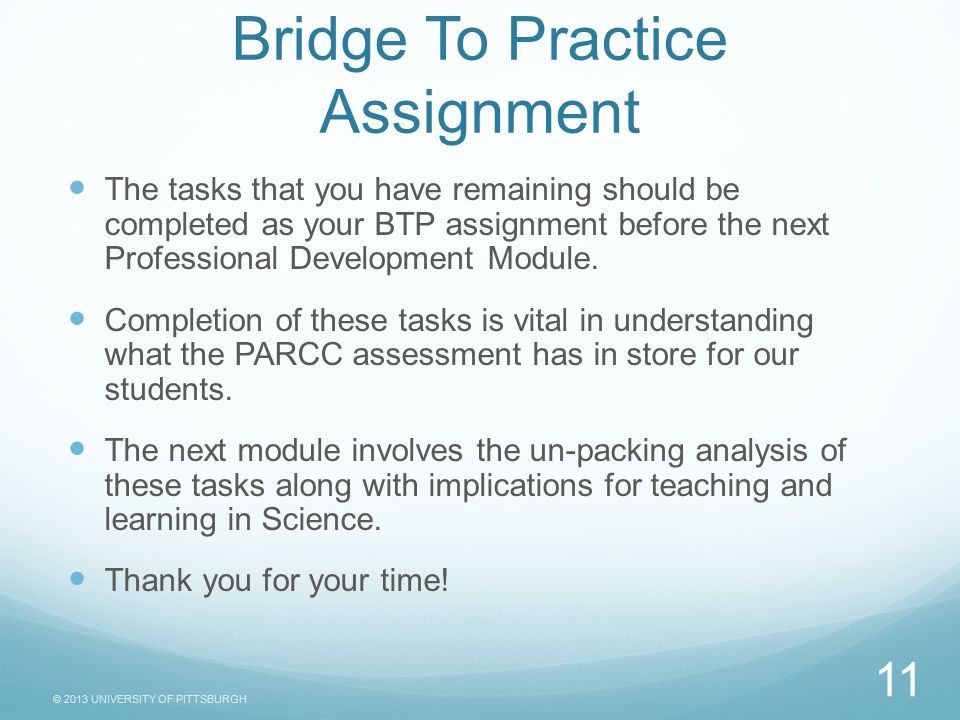 © 2013 UNIVERSITY OF PITTSBURGH Bridge To Practice Assignment The tasks that you have remaining should be completed as your BTP assignment before the next Professional Development Module.