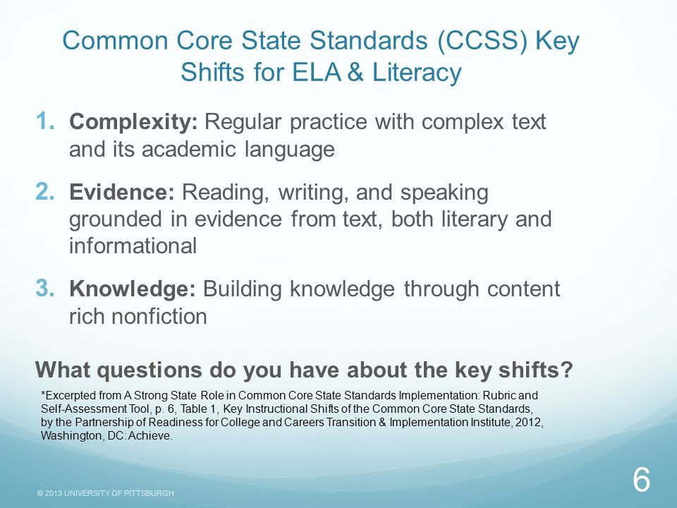 © 2013 UNIVERSITY OF PITTSBURGH Common Core State Standards (CCSS) Key Shifts for ELA & Literacy  Complexity: Regular practice with complex text and its academic language  Evidence: Reading, writing, and speaking grounded in evidence from text, both literary and informational  Knowledge: Building knowledge through content rich nonfiction What questions do you have about the key shifts.