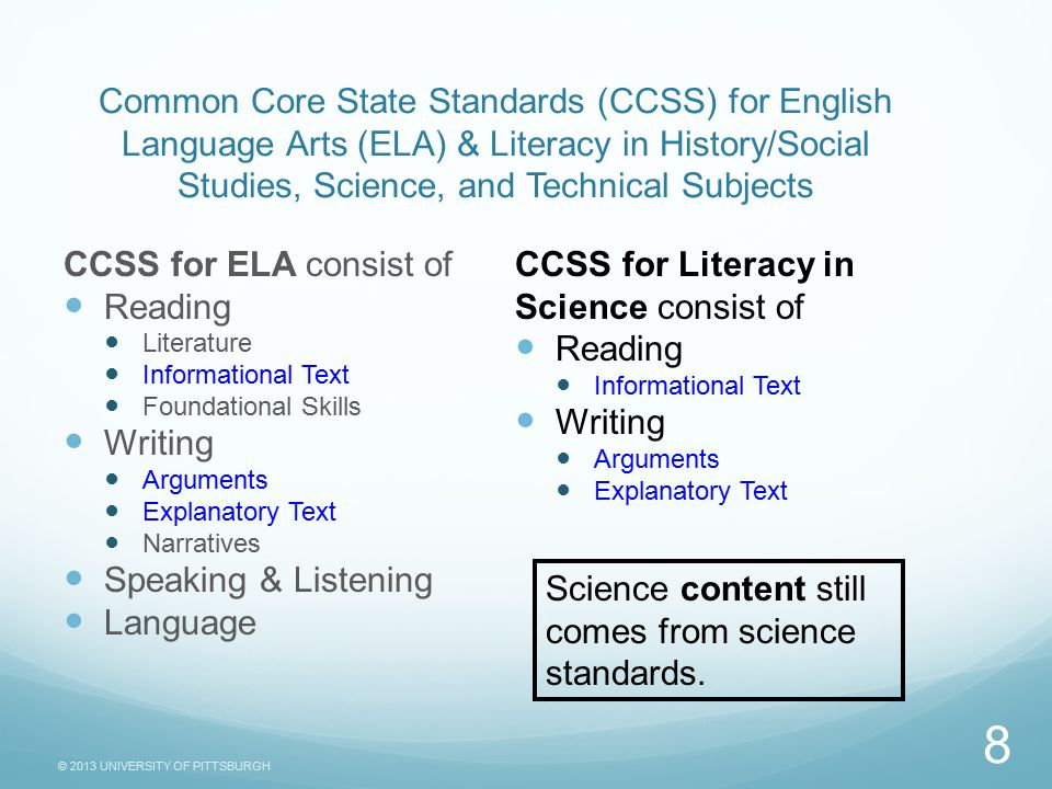 © 2013 UNIVERSITY OF PITTSBURGH Common Core State Standards (CCSS) for English Language Arts (ELA) & Literacy in History/Social Studies, Science, and Technical Subjects CCSS for ELA consist of Reading Literature Informational Text Foundational Skills Writing Arguments Explanatory Text Narratives Speaking & Listening Language CCSS for Literacy in Science consist of Reading Informational Text Writing Arguments Explanatory Text 8 Science content still comes from science standards.