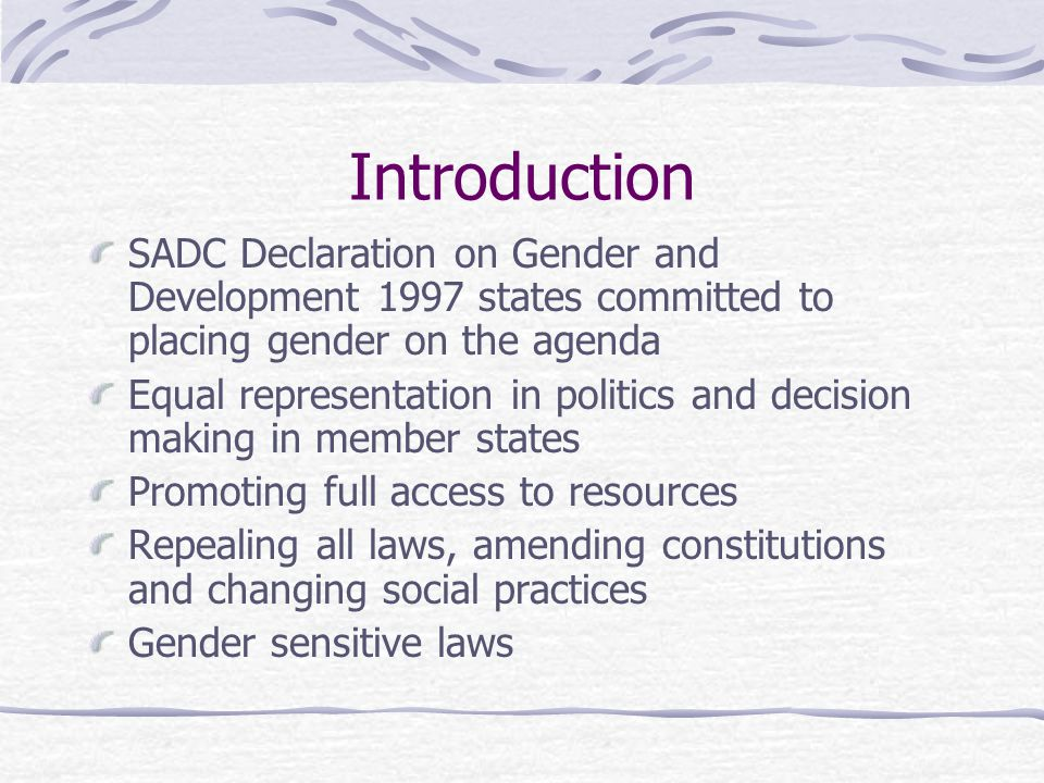 Introduction SADC Declaration on Gender and Development 1997 states committed to placing gender on the agenda Equal representation in politics and decision making in member states Promoting full access to resources Repealing all laws, amending constitutions and changing social practices Gender sensitive laws