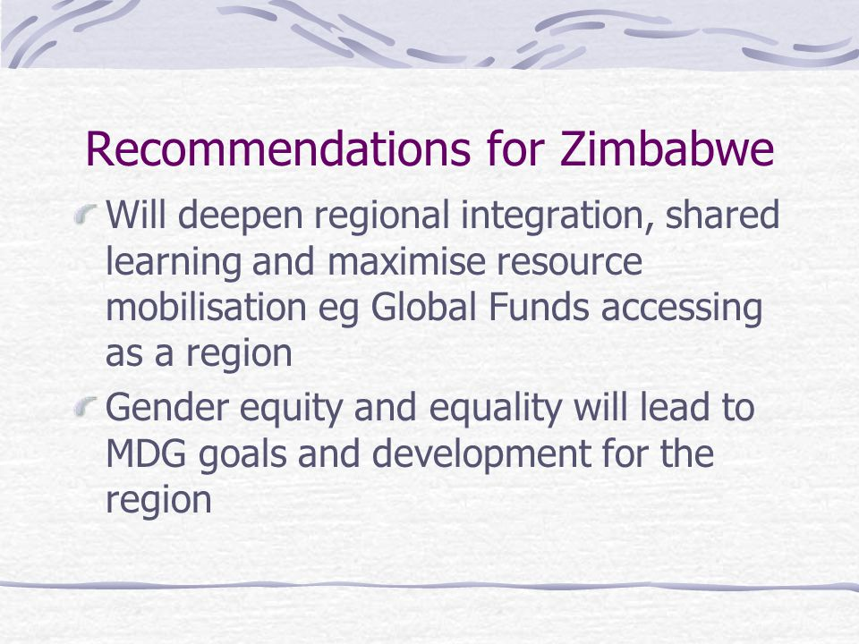 Recommendations for Zimbabwe Will deepen regional integration, shared learning and maximise resource mobilisation eg Global Funds accessing as a region Gender equity and equality will lead to MDG goals and development for the region