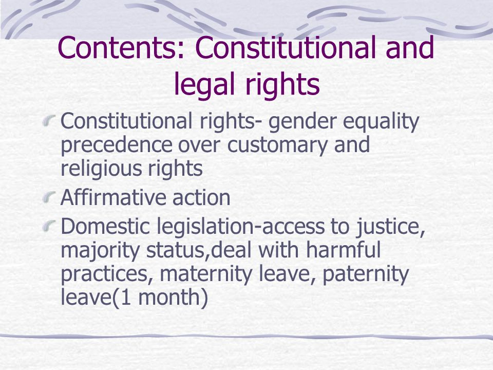 Contents: Constitutional and legal rights Constitutional rights- gender equality precedence over customary and religious rights Affirmative action Domestic legislation-access to justice, majority status,deal with harmful practices, maternity leave, paternity leave(1 month)