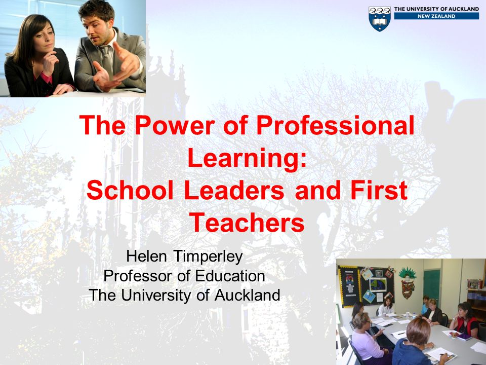 The Power of Professional Learning: School Leaders and First Teachers Helen Timperley Professor of Education The University of Auckland