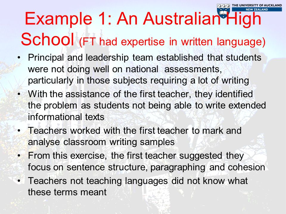 Example 1: An Australian High School (FT had expertise in written language) Principal and leadership team established that students were not doing well on national assessments, particularly in those subjects requiring a lot of writing With the assistance of the first teacher, they identified the problem as students not being able to write extended informational texts Teachers worked with the first teacher to mark and analyse classroom writing samples From this exercise, the first teacher suggested they focus on sentence structure, paragraphing and cohesion Teachers not teaching languages did not know what these terms meant