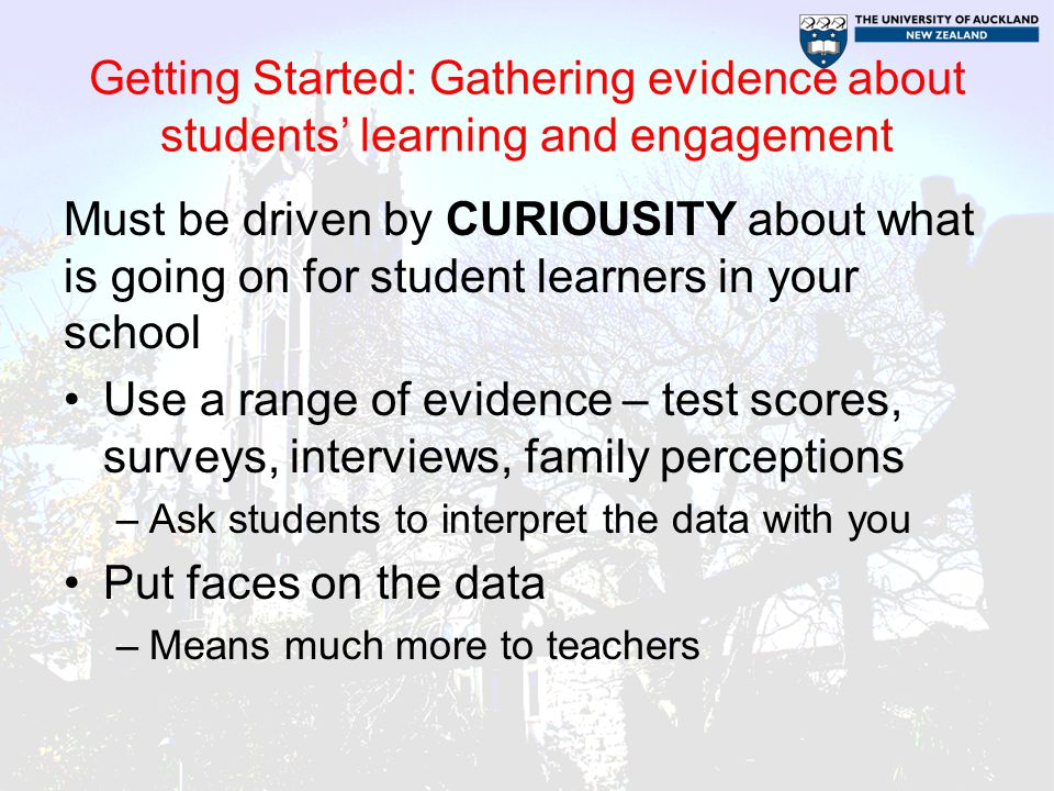Getting Started: Gathering evidence about students' learning and engagement Must be driven by CURIOUSITY about what is going on for student learners in your school Use a range of evidence – test scores, surveys, interviews, family perceptions –Ask students to interpret the data with you Put faces on the data –Means much more to teachers