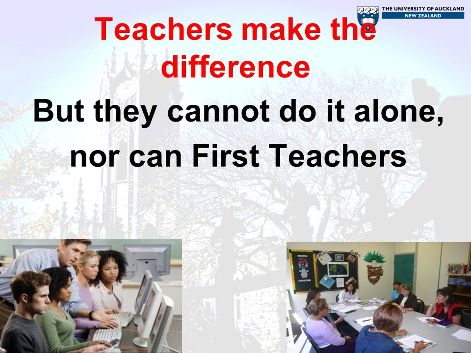 Teachers make the difference But they cannot do it alone, nor can First Teachers