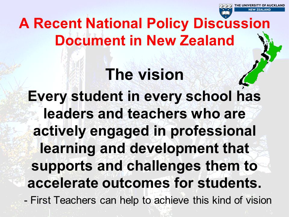 A Recent National Policy Discussion Document in New Zealand The vision Every student in every school has leaders and teachers who are actively engaged in professional learning and development that supports and challenges them to accelerate outcomes for students.