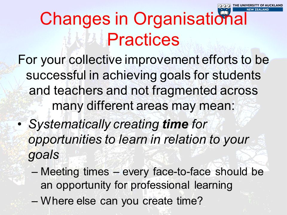 Changes in Organisational Practices For your collective improvement efforts to be successful in achieving goals for students and teachers and not fragmented across many different areas may mean: Systematically creating time for opportunities to learn in relation to your goals –Meeting times – every face-to-face should be an opportunity for professional learning –Where else can you create time?
