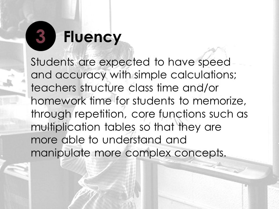 Students are expected to have speed and accuracy with simple calculations; teachers structure class time and/or homework time for students to memorize, through repetition, core functions such as multiplication tables so that they are more able to understand and manipulate more complex concepts.