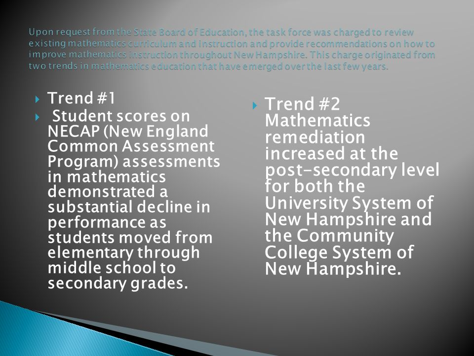  Trend #1  Student scores on NECAP (New England Common Assessment Program) assessments in mathematics demonstrated a substantial decline in performance as students moved from elementary through middle school to secondary grades.