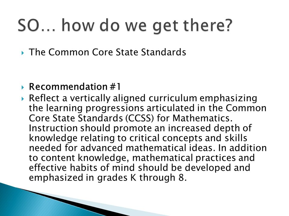  The Common Core State Standards  Recommendation #1  Reflect a vertically aligned curriculum emphasizing the learning progressions articulated in the Common Core State Standards (CCSS) for Mathematics.