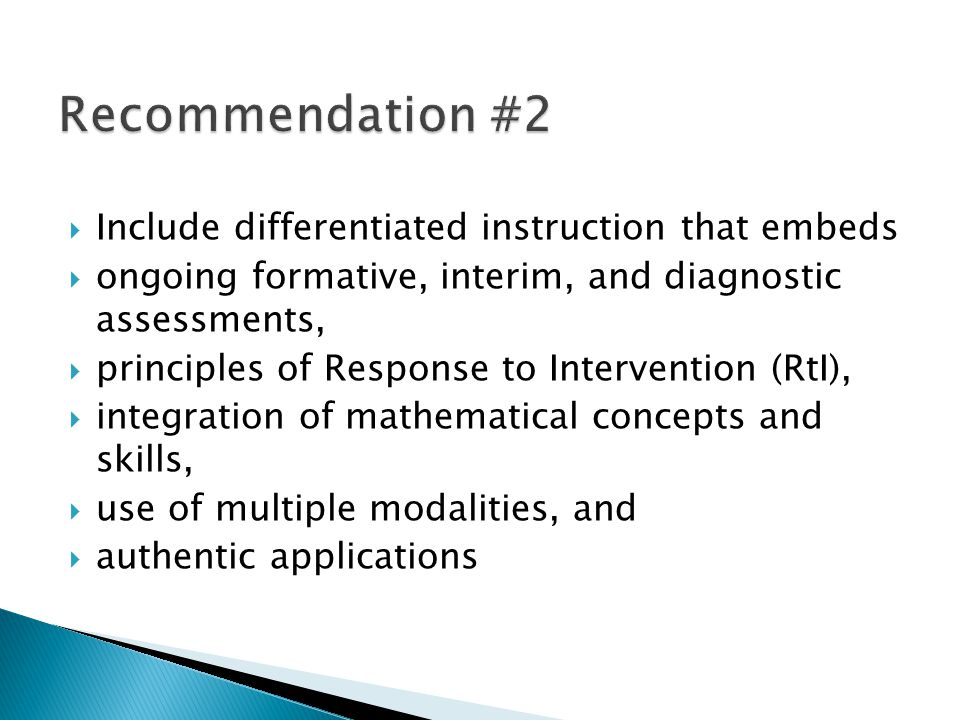  Include differentiated instruction that embeds  ongoing formative, interim, and diagnostic assessments,  principles of Response to Intervention (RtI),  integration of mathematical concepts and skills,  use of multiple modalities, and  authentic applications