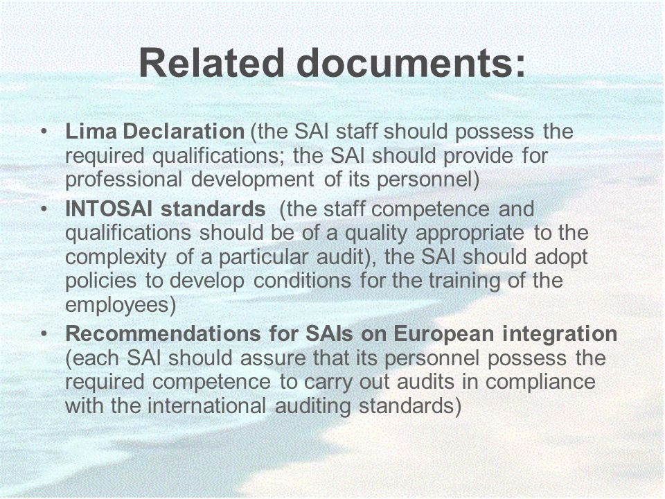 Related documents: Lima Declaration (the SAI staff should possess the required qualifications; the SAI should provide for professional development of its personnel) INTOSAI standards (the staff competence and qualifications should be of a quality appropriate to the complexity of a particular audit), the SAI should adopt policies to develop conditions for the training of the employees) Recommendations for SAIs on European integration (each SAI should assure that its personnel possess the required competence to carry out audits in compliance with the international auditing standards)