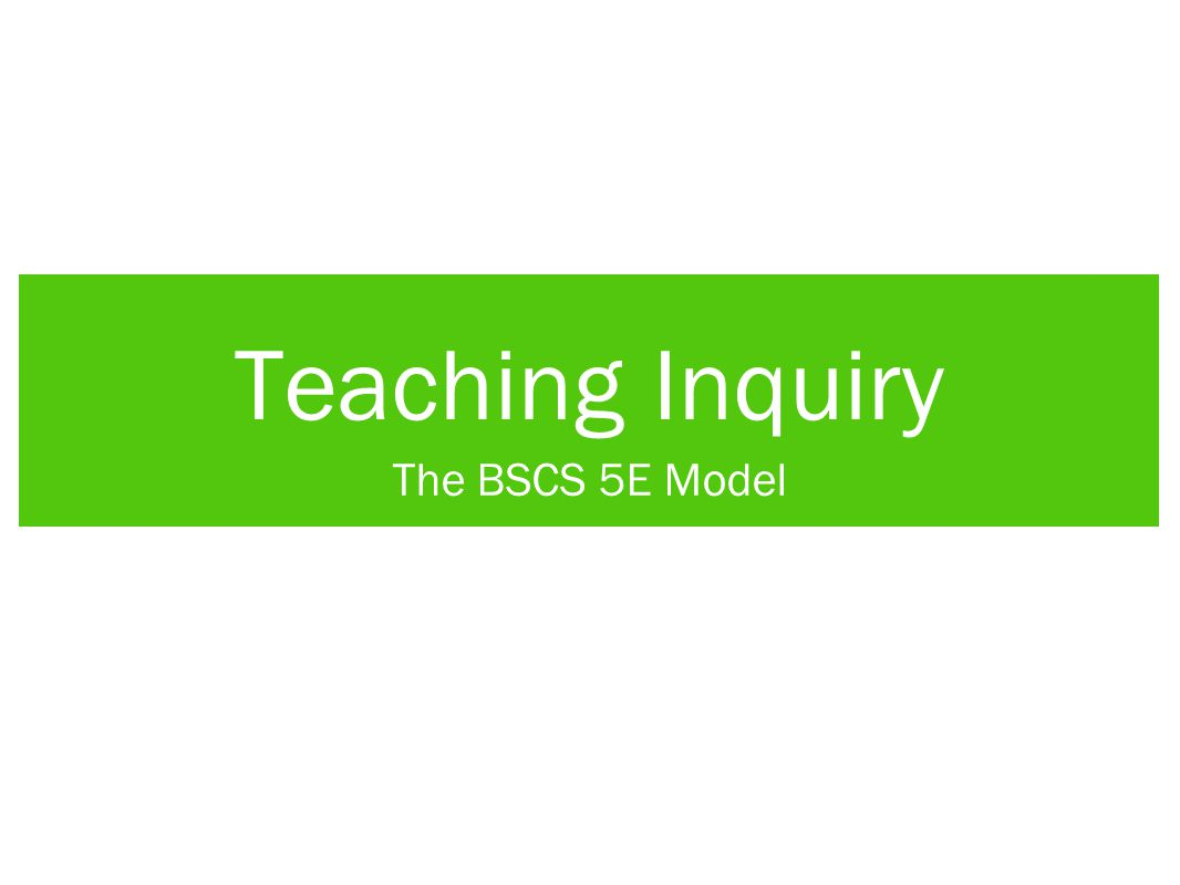Teaching Inquiry The BSCS 5E Model