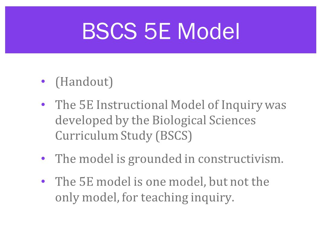 BSCS 5E Model (Handout) The 5E Instructional Model of Inquiry was developed by the Biological Sciences Curriculum Study (BSCS) The model is grounded in constructivism.