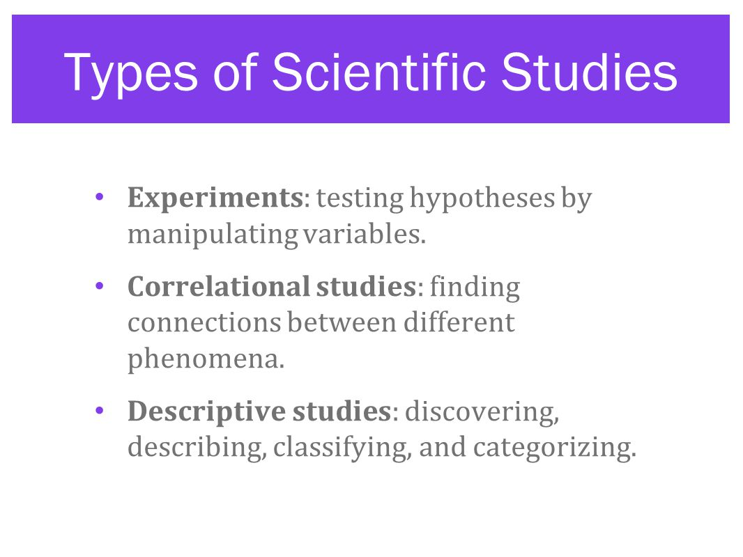Types of Scientific Studies Experiments: testing hypotheses by manipulating variables.