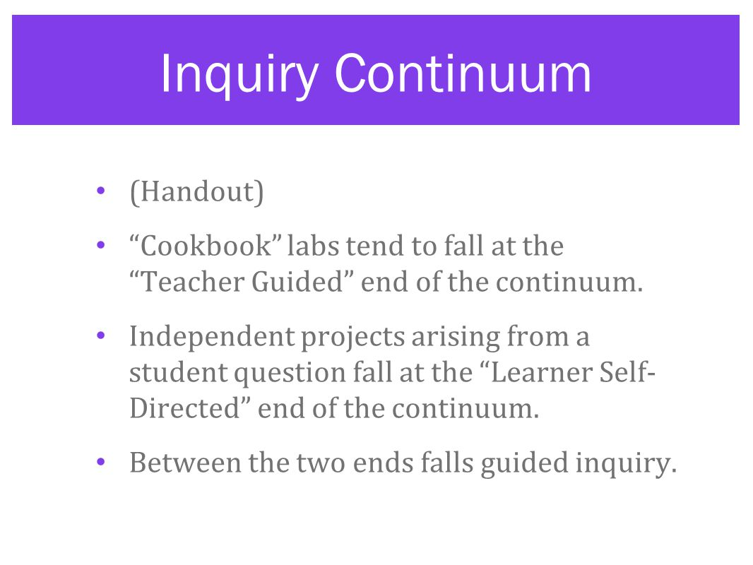 Inquiry Continuum (Handout) Cookbook labs tend to fall at the Teacher Guided end of the continuum.