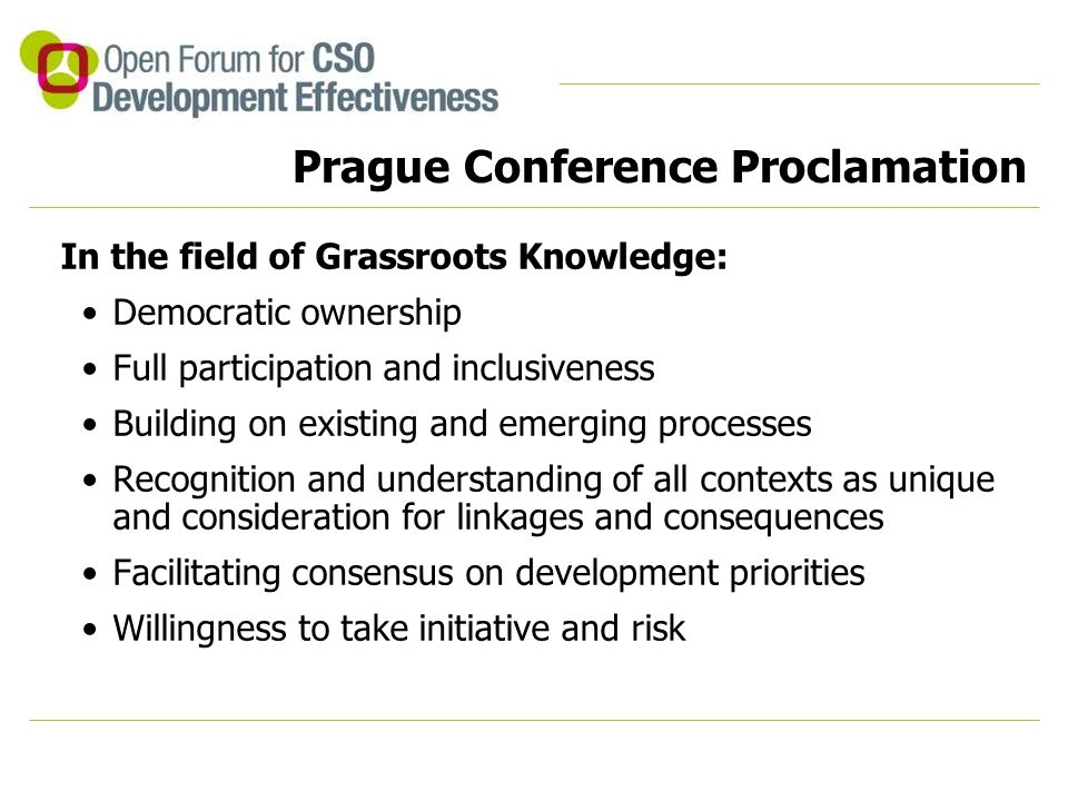 Prague Conference Proclamation In the field of Grassroots Knowledge: Democratic ownership Full participation and inclusiveness Building on existing and emerging processes Recognition and understanding of all contexts as unique and consideration for linkages and consequences Facilitating consensus on development priorities Willingness to take initiative and risk