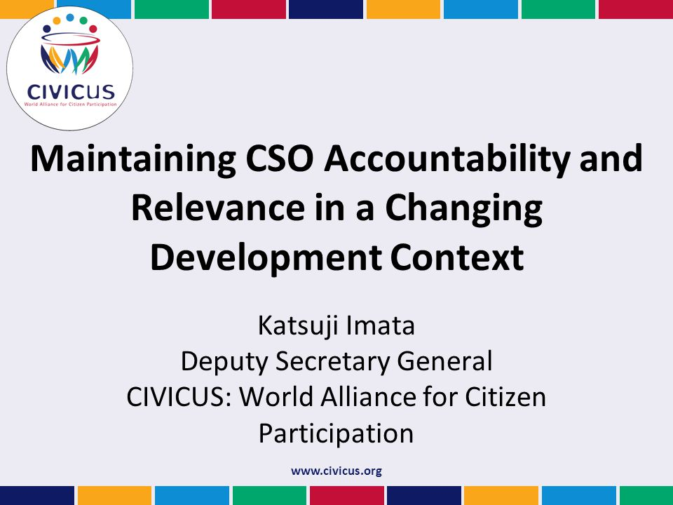Maintaining CSO Accountability and Relevance in a Changing Development Context Katsuji Imata Deputy Secretary General CIVICUS: World Alliance for Citizen Participation