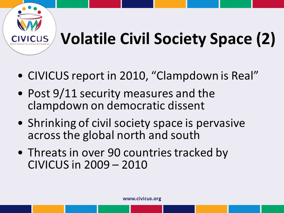 Volatile Civil Society Space (2) CIVICUS report in 2010, Clampdown is Real Post 9/11 security measures and the clampdown on democratic dissent Shrinking of civil society space is pervasive across the global north and south Threats in over 90 countries tracked by CIVICUS in 2009 – 2010