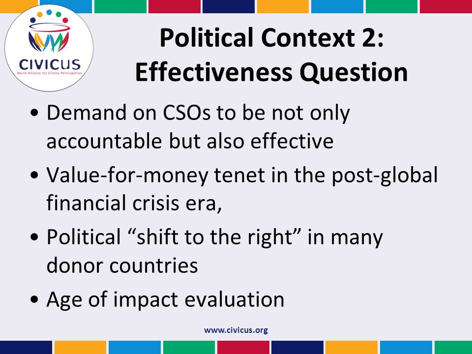 Political Context 2: Effectiveness Question Demand on CSOs to be not only accountable but also effective Value-for-money tenet in the post-global financial crisis era, Political shift to the right in many donor countries Age of impact evaluation