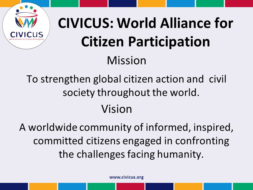 CIVICUS: World Alliance for Citizen Participation Mission To strengthen global citizen action and civil society throughout the world.