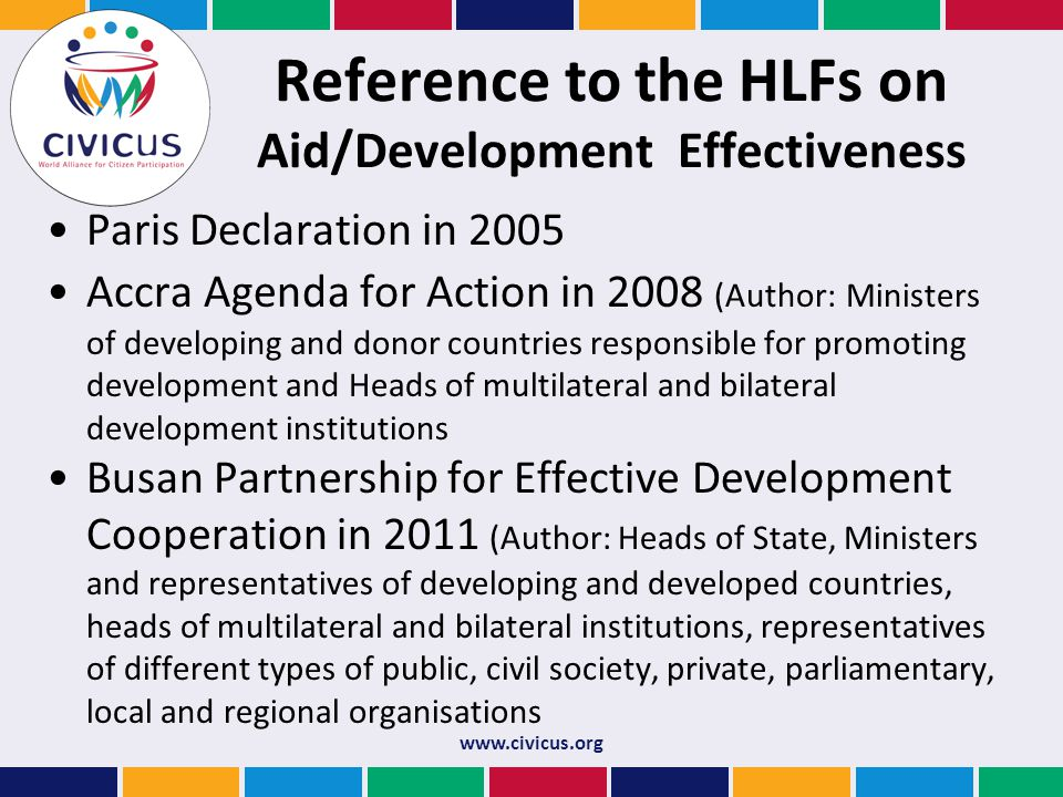 Reference to the HLFs on Aid/Development Effectiveness Paris Declaration in 2005 Accra Agenda for Action in 2008 (Author: Ministers of developing and donor countries responsible for promoting development and Heads of multilateral and bilateral development institutions Busan Partnership for Effective Development Cooperation in 2011 (Author: Heads of State, Ministers and representatives of developing and developed countries, heads of multilateral and bilateral institutions, representatives of different types of public, civil society, private, parliamentary, local and regional organisations