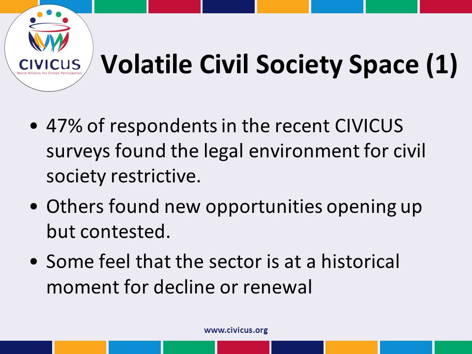 Volatile Civil Society Space (1) 47% of respondents in the recent CIVICUS surveys found the legal environment for civil society restrictive.
