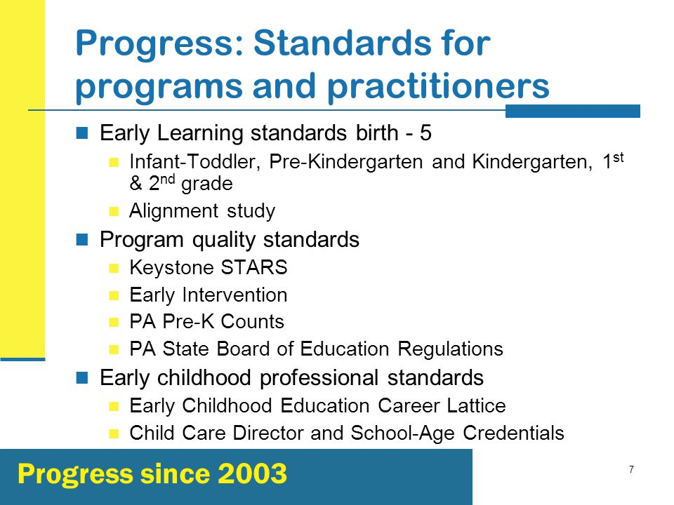 7 Progress: Standards for programs and practitioners Early Learning standards birth - 5 Infant-Toddler, Pre-Kindergarten and Kindergarten, 1 st & 2 nd grade Alignment study Program quality standards Keystone STARS Early Intervention PA Pre-K Counts PA State Board of Education Regulations Early childhood professional standards Early Childhood Education Career Lattice Child Care Director and School-Age Credentials Progress since 2003