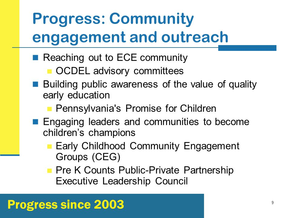 9 Progress: Community engagement and outreach Reaching out to ECE community OCDEL advisory committees Building public awareness of the value of quality early education Pennsylvania s Promise for Children Engaging leaders and communities to become children's champions Early Childhood Community Engagement Groups (CEG) Pre K Counts Public-Private Partnership Executive Leadership Council Progress since 2003