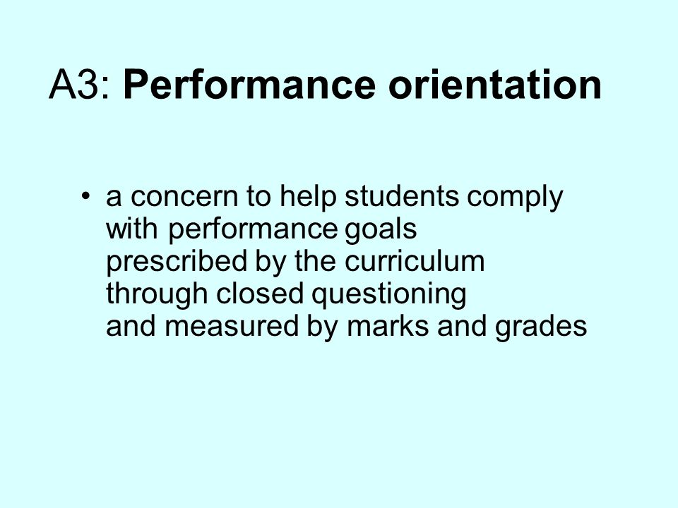 A3: Performance orientation a concern to help students comply with performance goals prescribed by the curriculum through closed questioning and measured by marks and grades