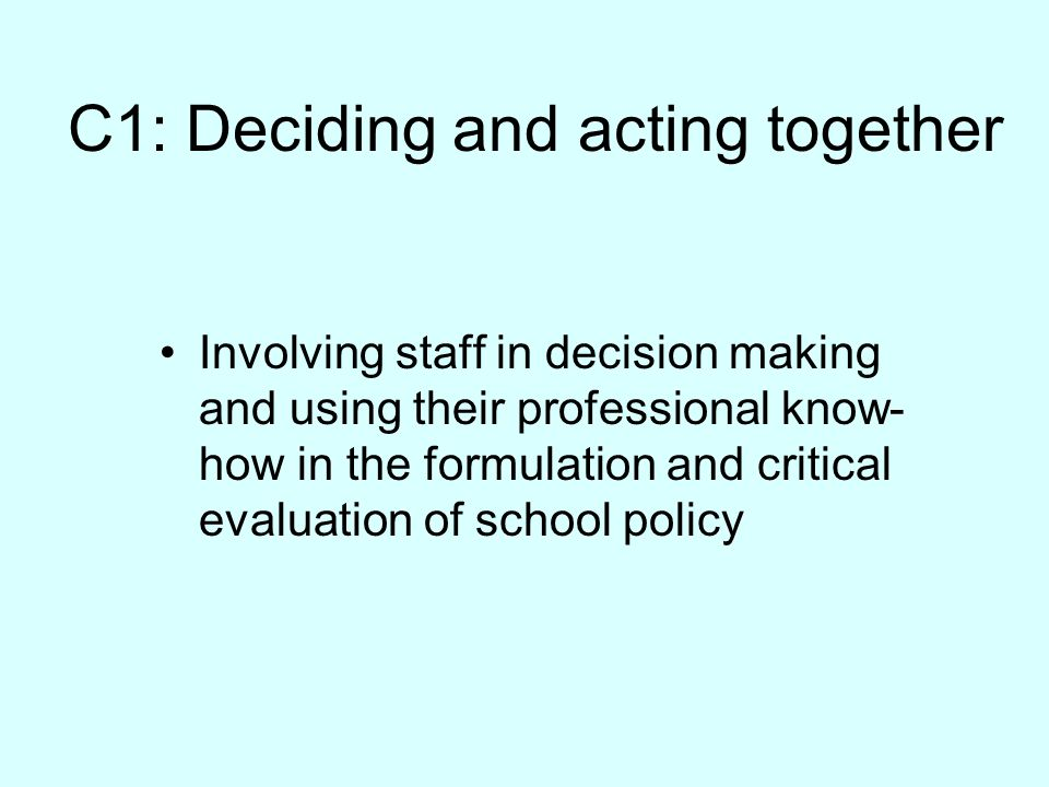 C1: Deciding and acting together Involving staff in decision making and using their professional know- how in the formulation and critical evaluation of school policy