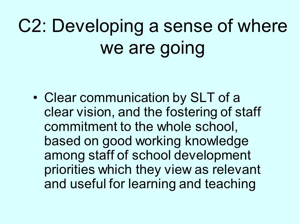 C2: Developing a sense of where we are going Clear communication by SLT of a clear vision, and the fostering of staff commitment to the whole school, based on good working knowledge among staff of school development priorities which they view as relevant and useful for learning and teaching