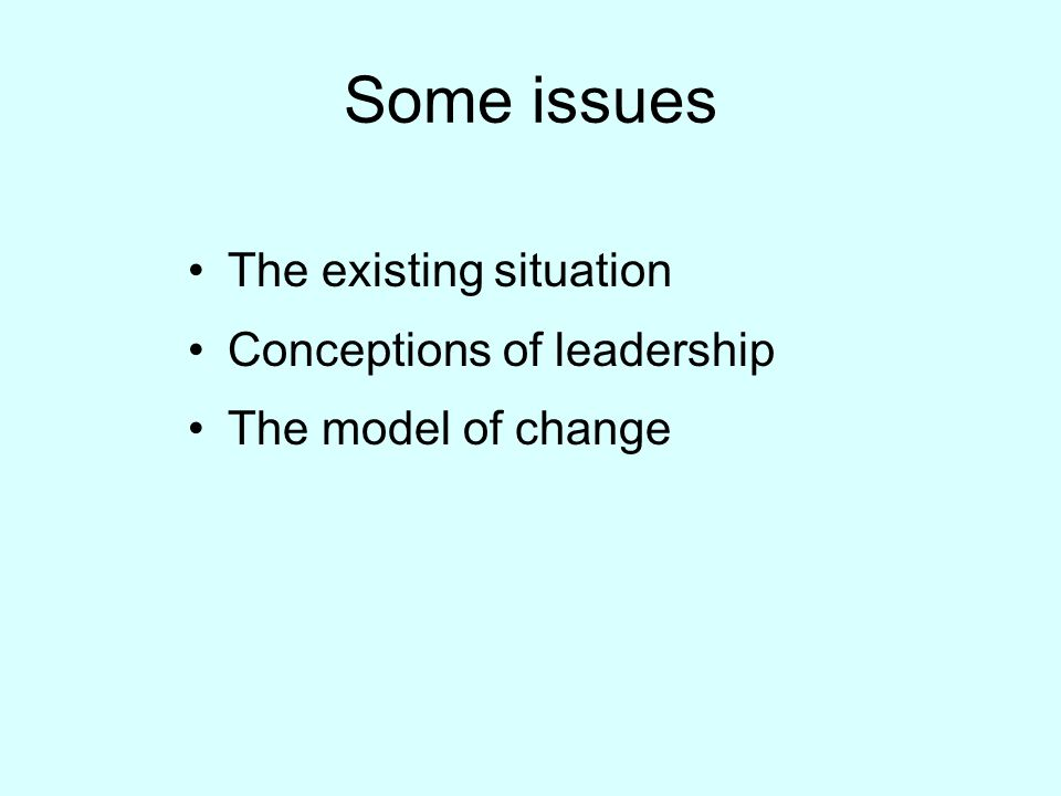 Some issues The existing situation Conceptions of leadership The model of change