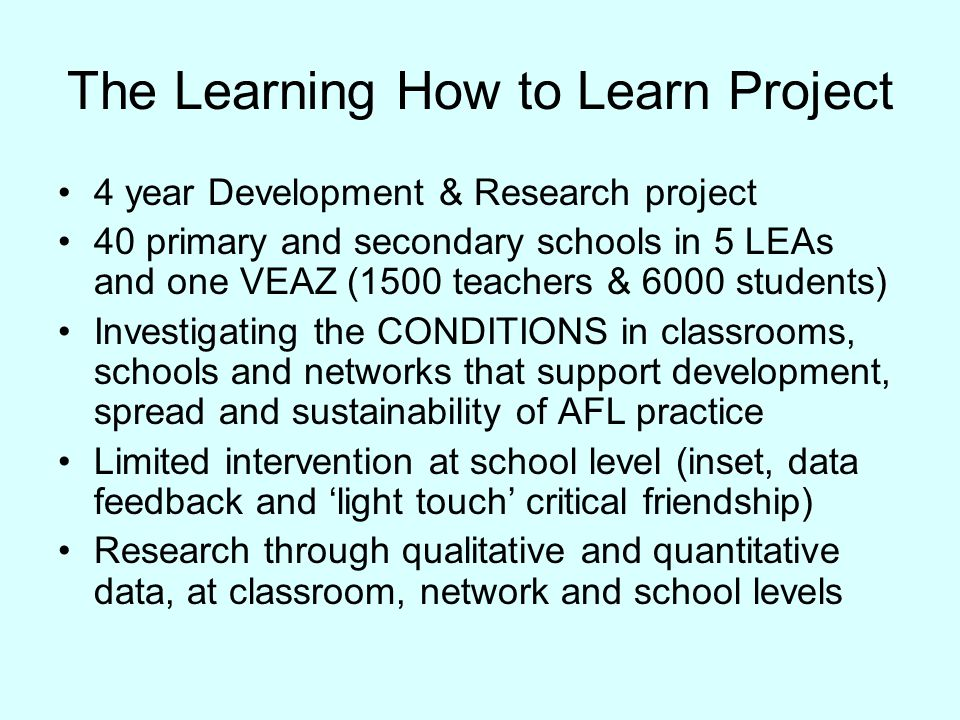 The Learning How to Learn Project 4 year Development & Research project 40 primary and secondary schools in 5 LEAs and one VEAZ (1500 teachers & 6000 students) Investigating the CONDITIONS in classrooms, schools and networks that support development, spread and sustainability of AFL practice Limited intervention at school level (inset, data feedback and 'light touch' critical friendship) Research through qualitative and quantitative data, at classroom, network and school levels