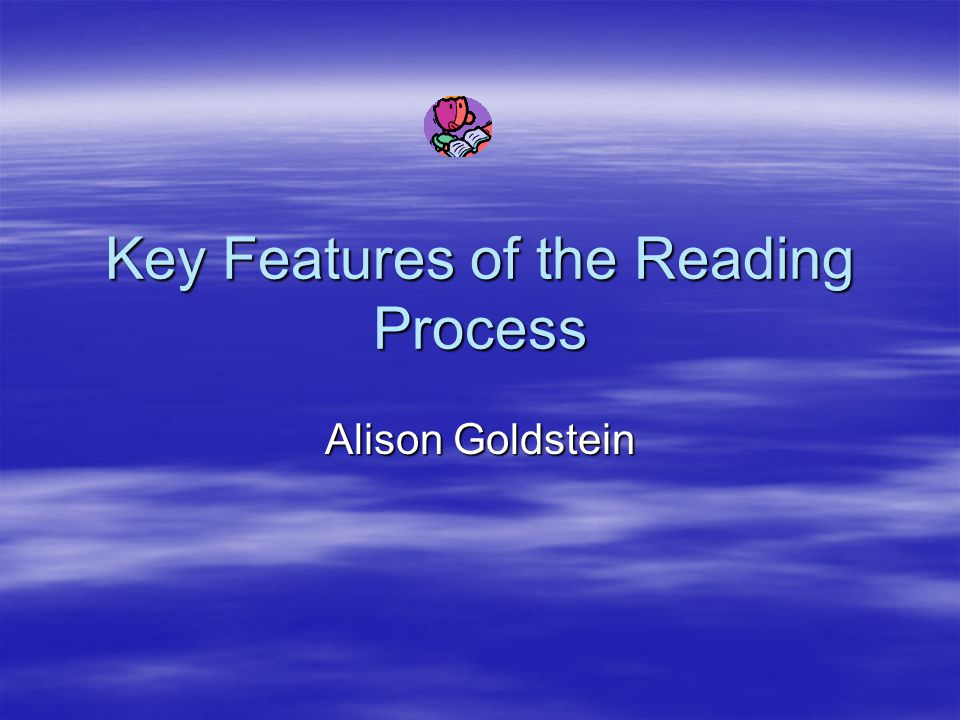 Key Features of the Reading Process Alison Goldstein