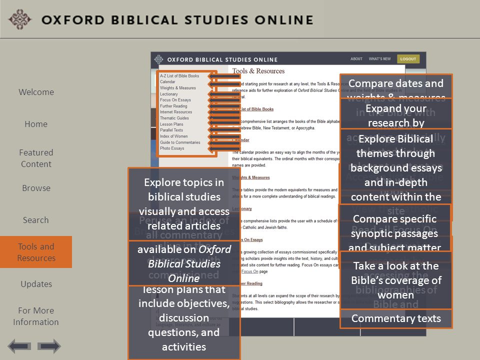 Browse the full list of tools and resources on the left Access a list of Bible books Compare dates and weights & measures in the Bible with those of contemporary times View the Catholic reading schedule Read all Focus On essays, current and archived Deepen your research by accessing the bibliographies of Bible and Commentary texts Expand your research by accessing editorially selected links to relevant content on the web Explore Biblical themes through background essays and in-depth content within the site Bring biblical studies alive in the classroom with commissioned lesson plans that include objectives, discussion questions, and activities Compare specific synoptic passages and subject matter Take a look at the Bible's coverage of women Peruse an index of all commentary available on Oxford Biblical Studies Online Explore topics in biblical studies visually and access related articles Welcome Home Featured Content Browse Search Tools and Resources Updates For More Information