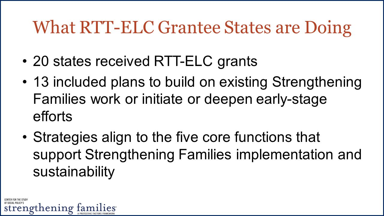 What RTT-ELC Grantee States are Doing 20 states received RTT-ELC grants 13 included plans to build on existing Strengthening Families work or initiate or deepen early-stage efforts Strategies align to the five core functions that support Strengthening Families implementation and sustainability