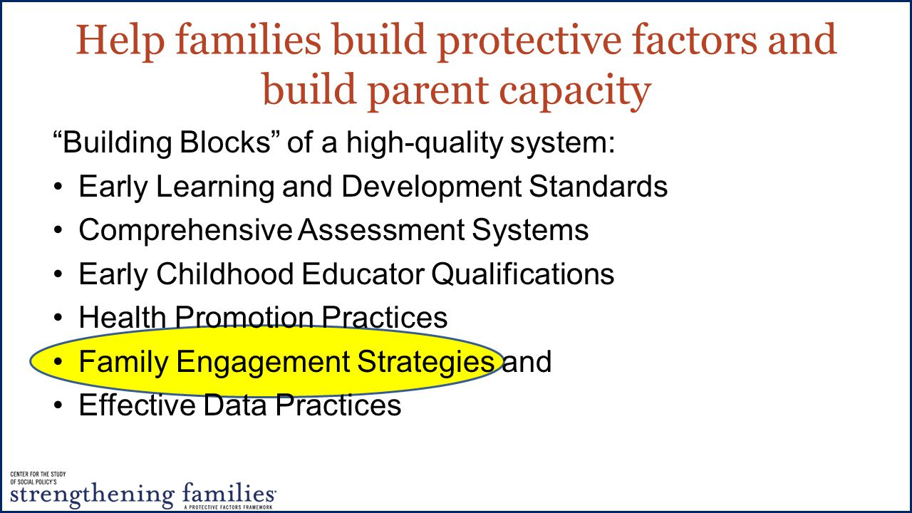 Help families build protective factors and build parent capacity Building Blocks of a high-quality system: Early Learning and Development Standards Comprehensive Assessment Systems Early Childhood Educator Qualifications Health Promotion Practices Family Engagement Strategies and Effective Data Practices