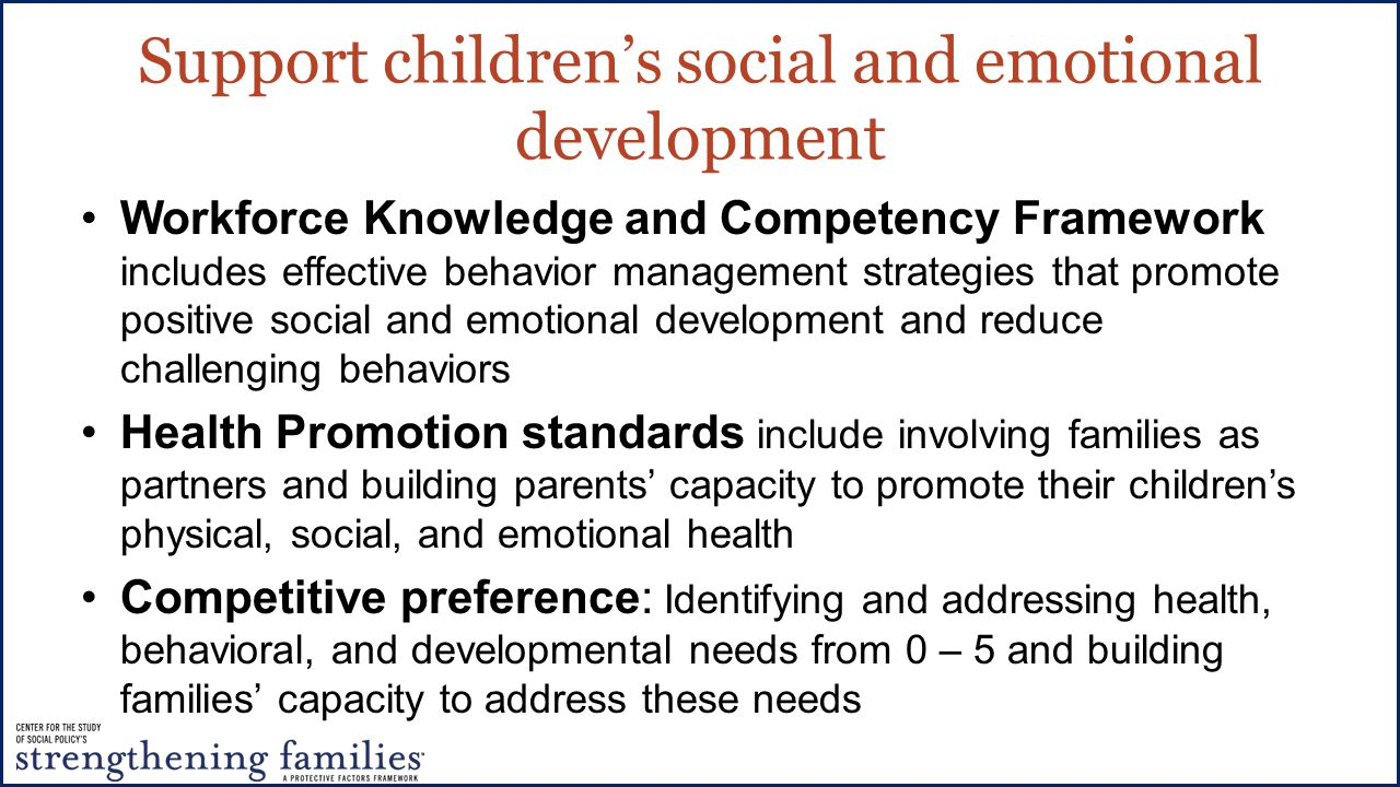Support children's social and emotional development Workforce Knowledge and Competency Framework includes effective behavior management strategies that promote positive social and emotional development and reduce challenging behaviors Health Promotion standards include involving families as partners and building parents' capacity to promote their children's physical, social, and emotional health Competitive preference: Identifying and addressing health, behavioral, and developmental needs from 0 – 5 and building families' capacity to address these needs