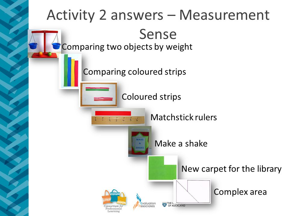Activity 2 answers – Measurement Sense Comparing two objects by weight Comparing coloured strips Coloured strips Matchstick rulers Make a shake Complex area New carpet for the library